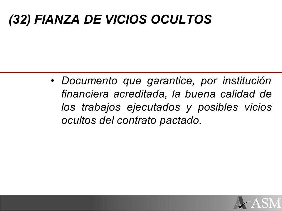 (32) FIANZA DE VICIOS OCULTOS Documento que garantice, por institución financiera acreditada, la buena calidad de los trabajos ejecutados y posibles vicios ocultos del contrato pactado.