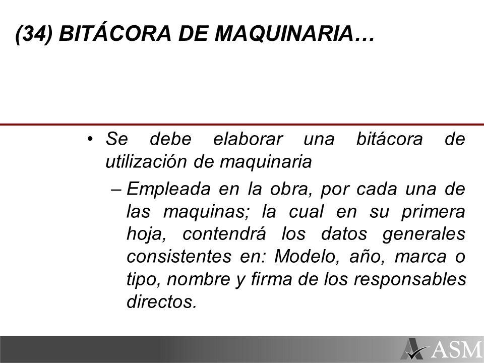 (34) BITÁCORA DE MAQUINARIA… Se debe elaborar una bitácora de utilización de maquinaria –Empleada en la obra, por cada una de las maquinas; la cual en su primera hoja, contendrá los datos generales consistentes en: Modelo, año, marca o tipo, nombre y firma de los responsables directos.