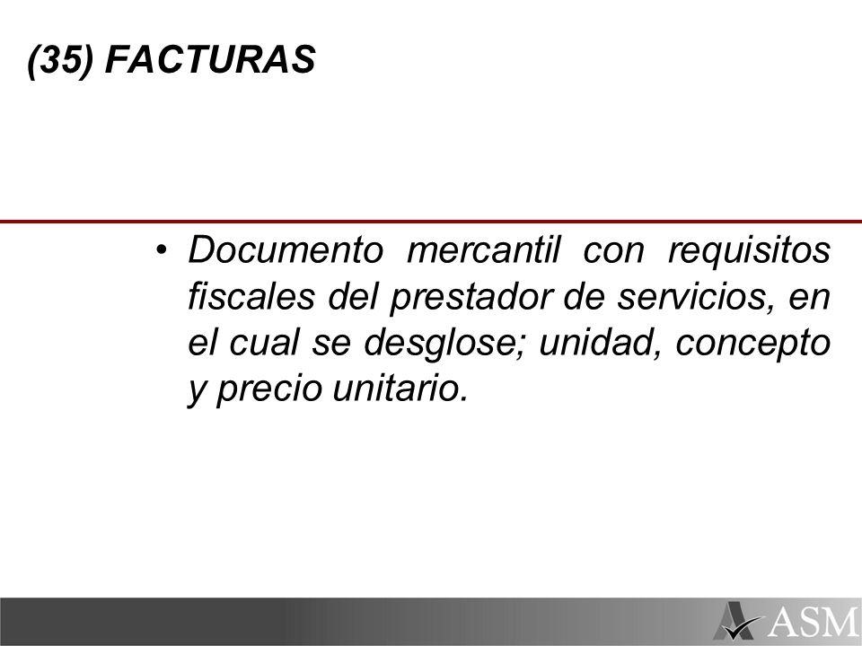 (35) FACTURAS Documento mercantil con requisitos fiscales del prestador de servicios, en el cual se desglose; unidad, concepto y precio unitario.