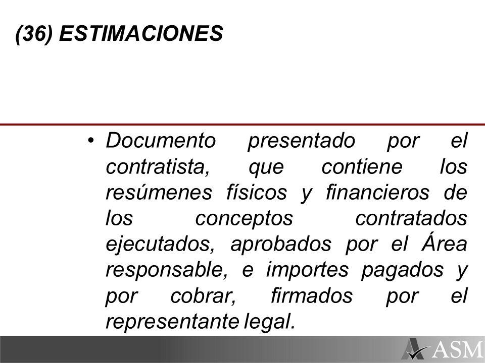 (36) ESTIMACIONES Documento presentado por el contratista, que contiene los resúmenes físicos y financieros de los conceptos contratados ejecutados, aprobados por el Área responsable, e importes pagados y por cobrar, firmados por el representante legal.