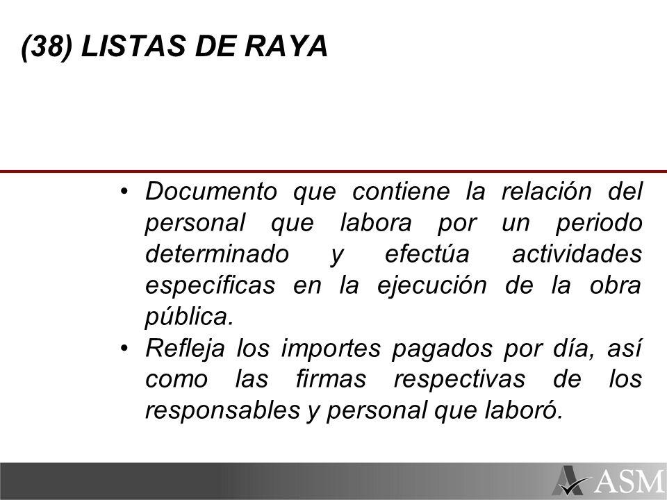 (38) LISTAS DE RAYA Documento que contiene la relación del personal que labora por un periodo determinado y efectúa actividades específicas en la ejecución de la obra pública.