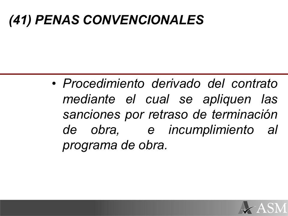 (41) PENAS CONVENCIONALES Procedimiento derivado del contrato mediante el cual se apliquen las sanciones por retraso de terminación de obra, e incumplimiento al programa de obra.