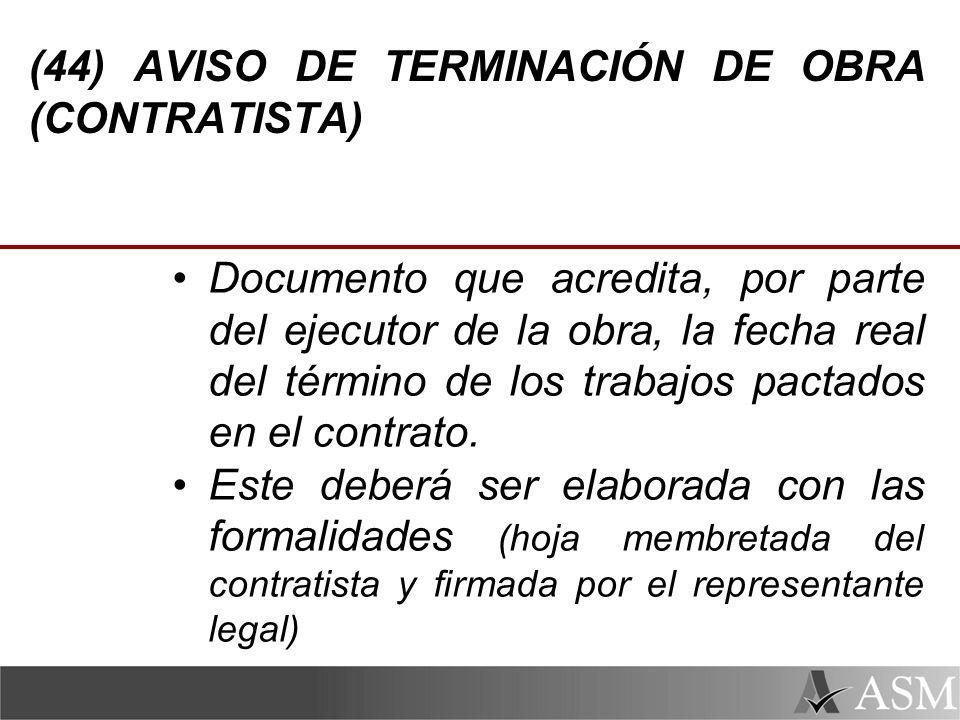 (44) AVISO DE TERMINACIÓN DE OBRA (CONTRATISTA) Documento que acredita, por parte del ejecutor de la obra, la fecha real del término de los trabajos pactados en el contrato.