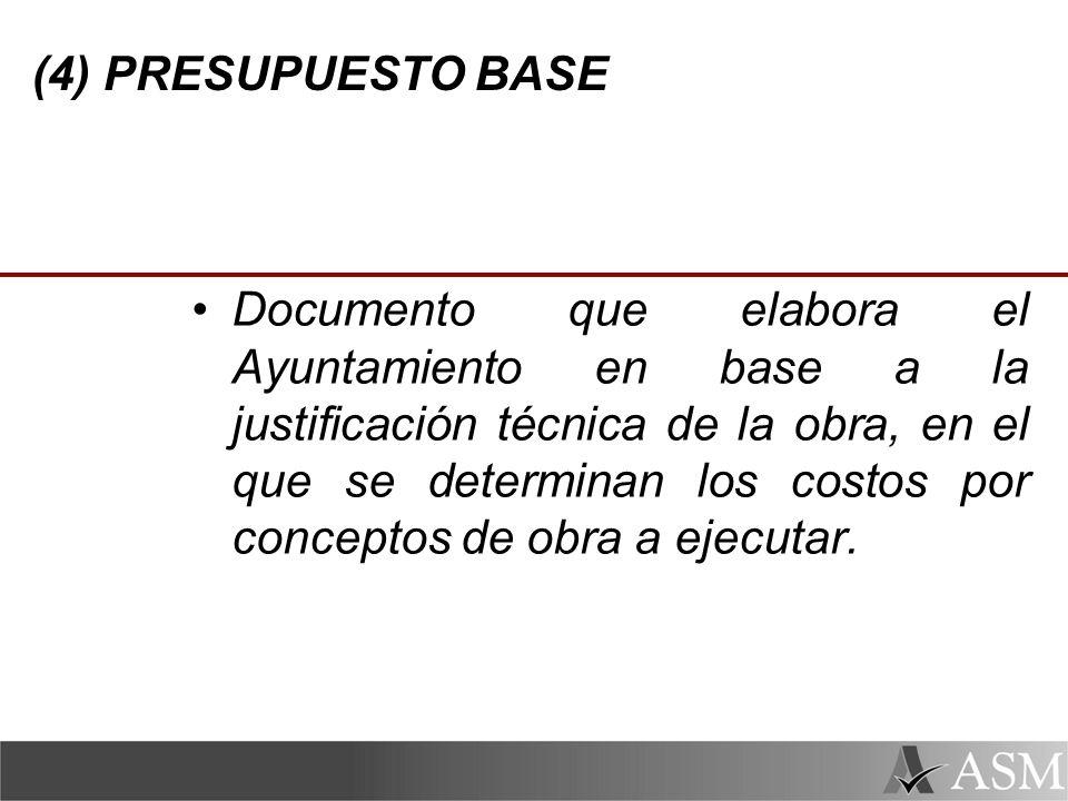 (4) PRESUPUESTO BASE Documento que elabora el Ayuntamiento en base a la justificación técnica de la obra, en el que se determinan los costos por conceptos de obra a ejecutar.