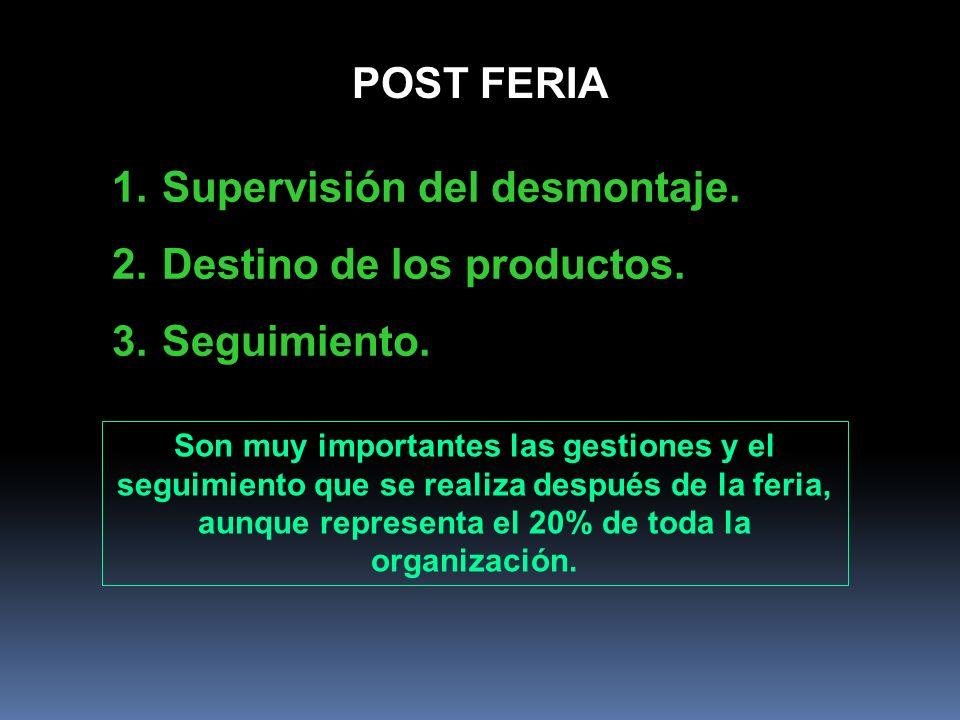 1.Supervisión del desmontaje. 2.Destino de los productos. 3.Seguimiento. POST FERIA Son muy importantes las gestiones y el seguimiento que se realiza