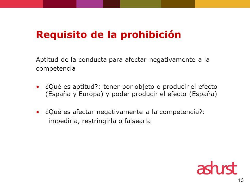 13 Requisito de la prohibición Aptitud de la conducta para afectar negativamente a la competencia ¿Qué es aptitud?: tener por objeto o producir el efe