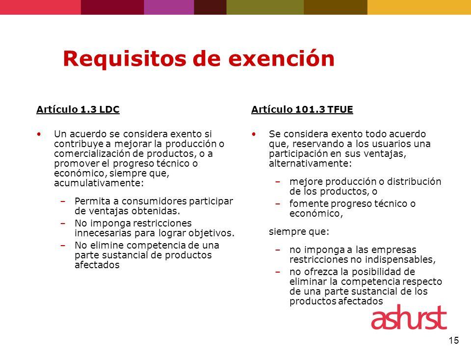 15 Requisitos de exención Artículo 1.3 LDC Un acuerdo se considera exento si contribuye a mejorar la producción o comercialización de productos, o a promover el progreso técnico o económico, siempre que, acumulativamente: –Permita a consumidores participar de ventajas obtenidas.