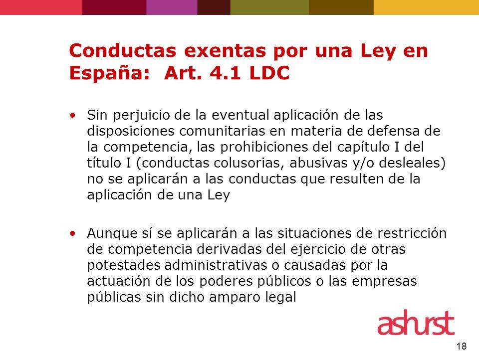 18 Conductas exentas por una Ley en España: Art. 4.1 LDC Sin perjuicio de la eventual aplicación de las disposiciones comunitarias en materia de defen