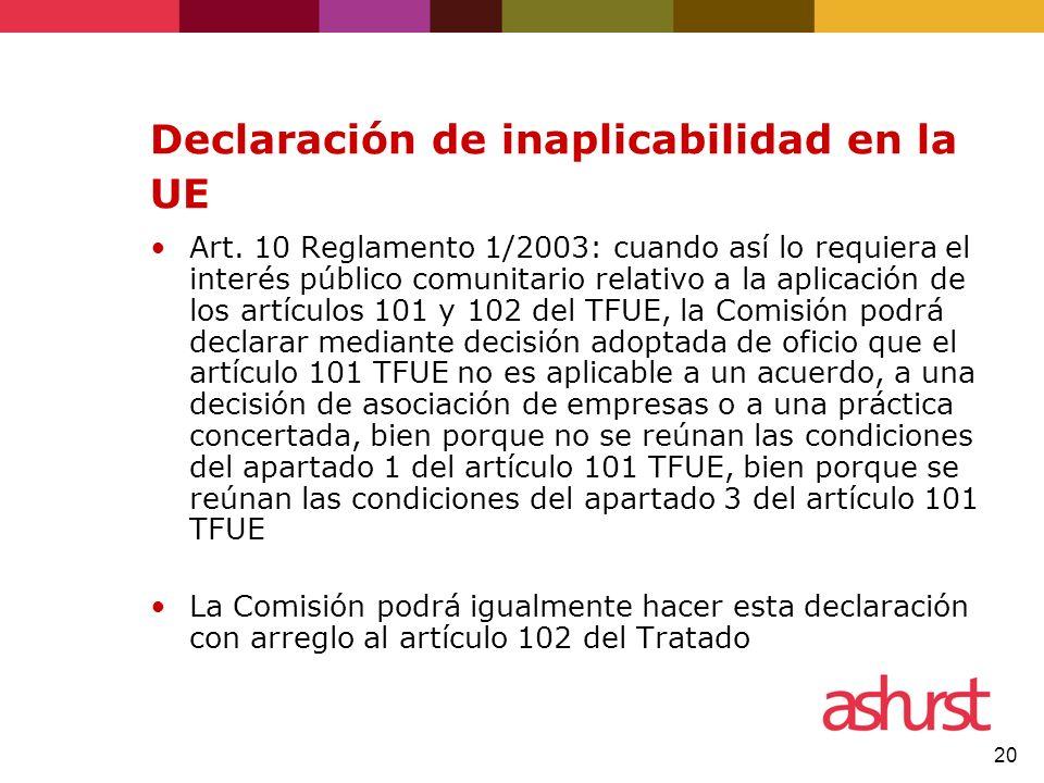 20 Declaración de inaplicabilidad en la UE Art. 10 Reglamento 1/2003: cuando así lo requiera el interés público comunitario relativo a la aplicación d