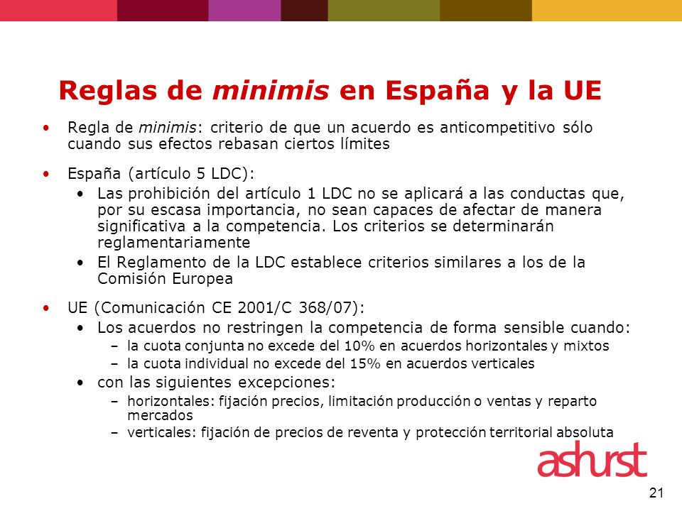 21 Reglas de minimis en España y la UE Regla de minimis: criterio de que un acuerdo es anticompetitivo sólo cuando sus efectos rebasan ciertos límites España (artículo 5 LDC): Las prohibición del artículo 1 LDC no se aplicará a las conductas que, por su escasa importancia, no sean capaces de afectar de manera significativa a la competencia.
