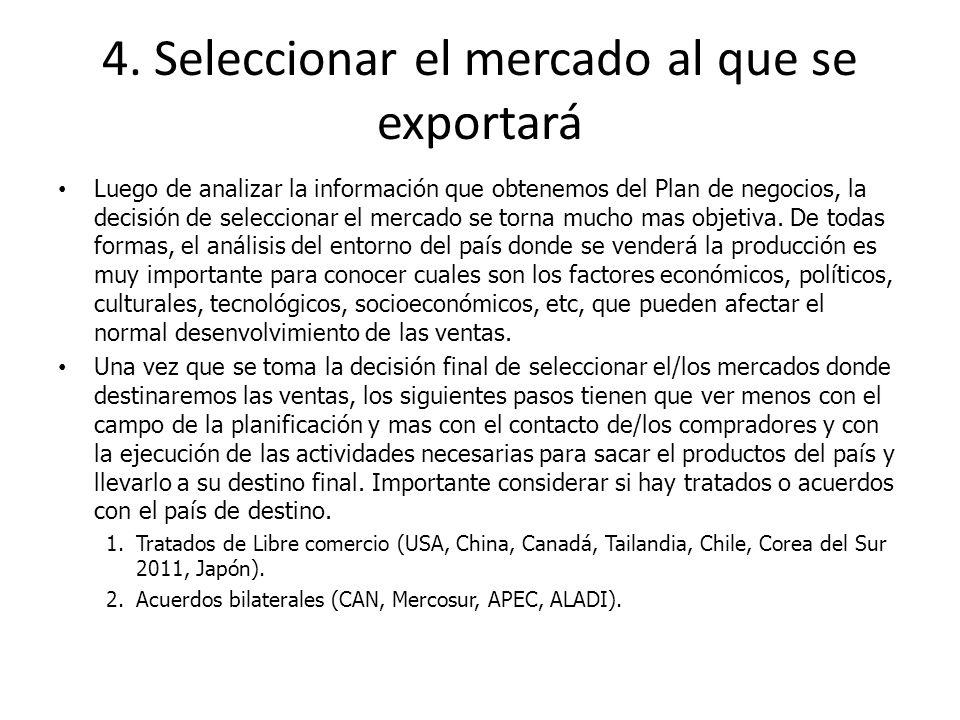 4. Seleccionar el mercado al que se exportará Luego de analizar la información que obtenemos del Plan de negocios, la decisión de seleccionar el merca