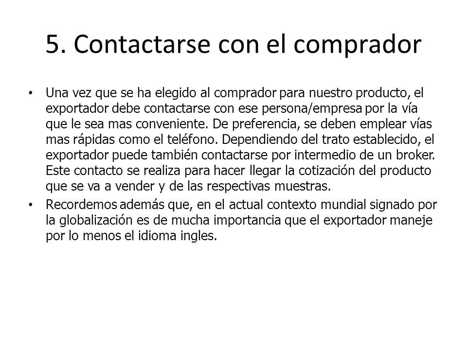 5. Contactarse con el comprador Una vez que se ha elegido al comprador para nuestro producto, el exportador debe contactarse con ese persona/empresa p