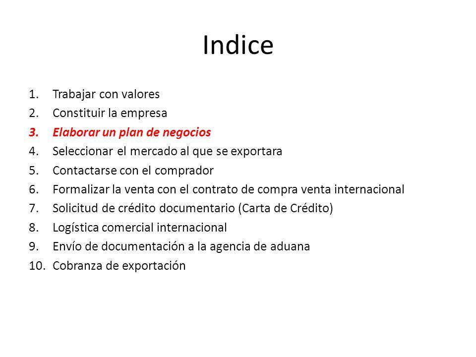 Indice 1.Trabajar con valores 2.Constituir la empresa 3.Elaborar un plan de negocios 4.Seleccionar el mercado al que se exportara 5.Contactarse con el