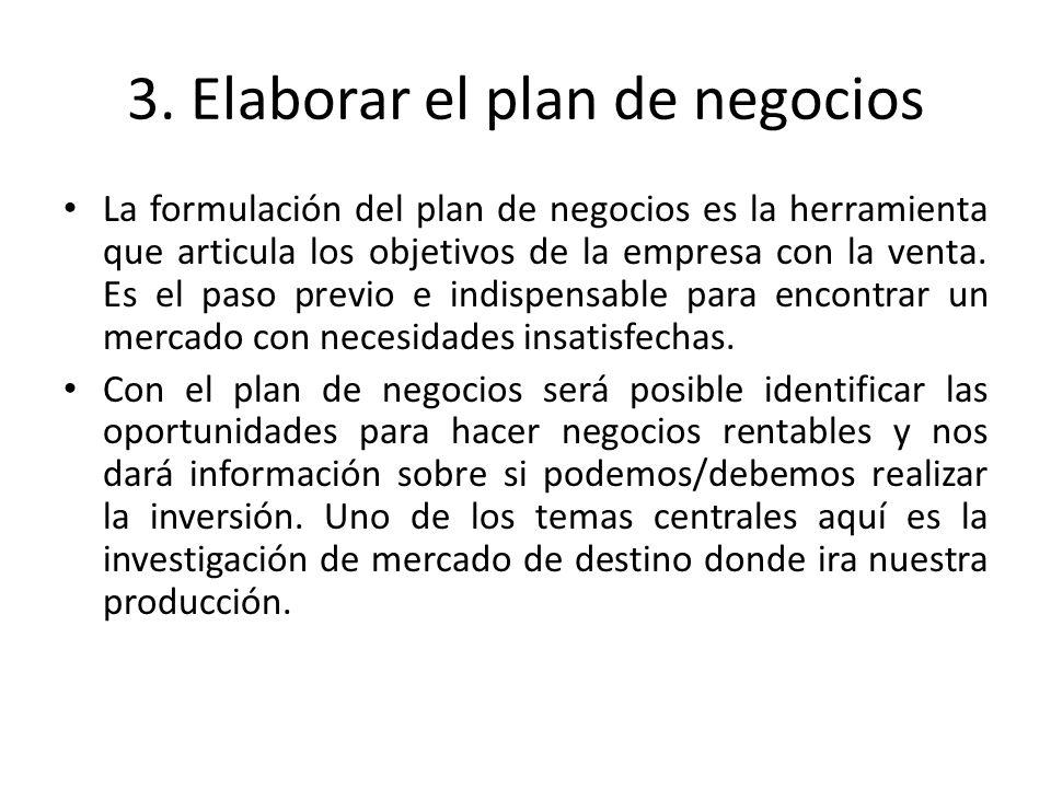3. Elaborar el plan de negocios La formulación del plan de negocios es la herramienta que articula los objetivos de la empresa con la venta. Es el pas