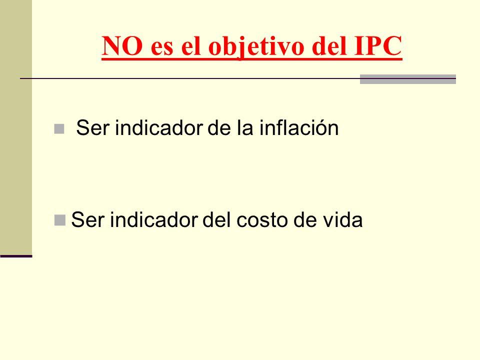 NO es el objetivo del IPC Ser indicador de la inflación Ser indicador del costo de vida