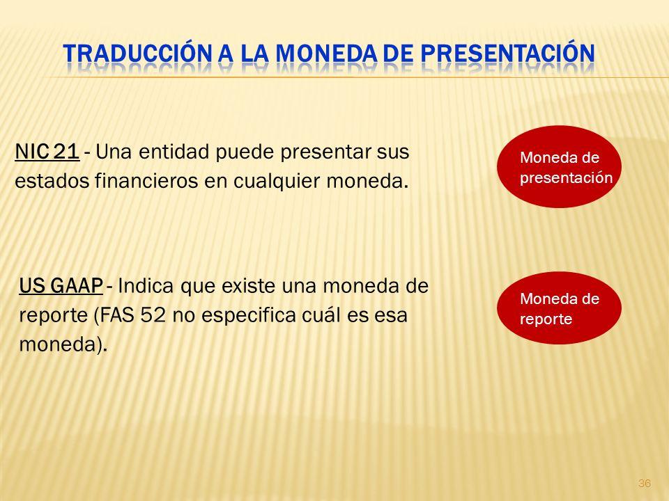 NIC 21 - Una entidad puede presentar sus estados financieros en cualquier moneda. US GAAP - Indica que existe una moneda de reporte (FAS 52 no especif