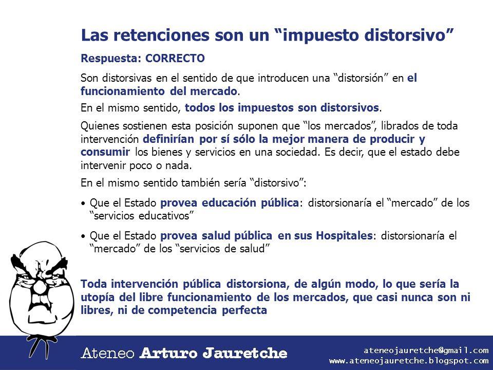 Las retenciones son un impuesto distorsivo Respuesta: CORRECTO Son distorsivas en el sentido de que introducen una distorsión en el funcionamiento del
