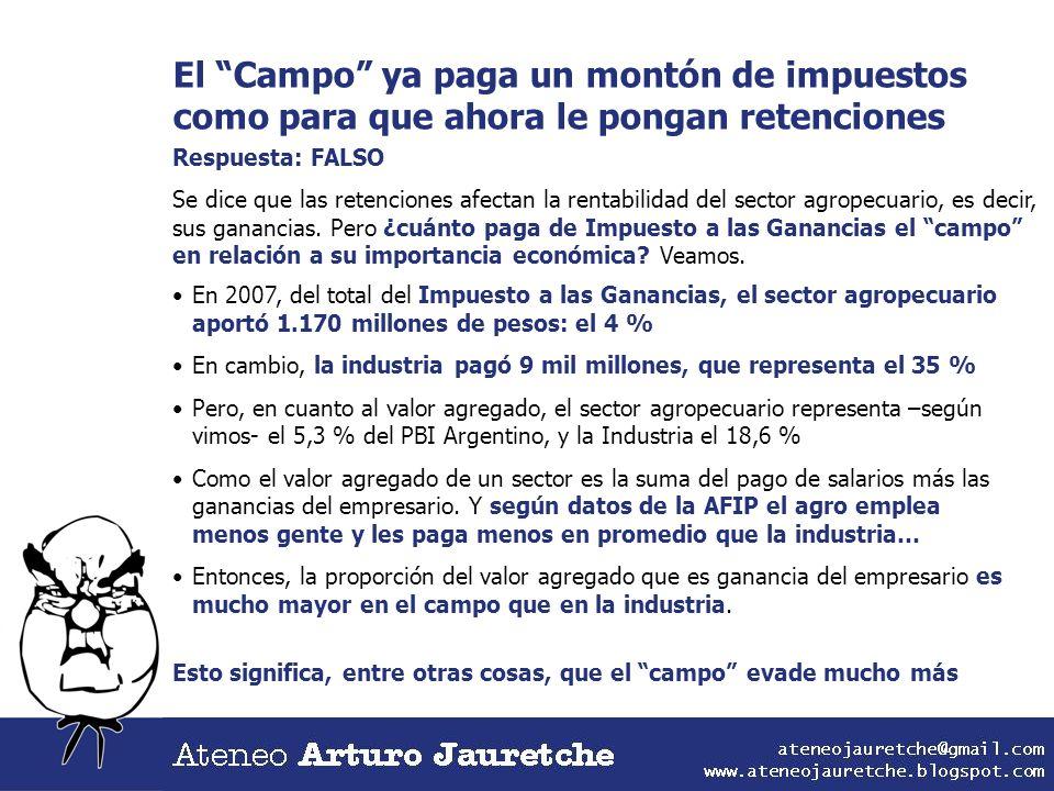 El Campo ya paga un montón de impuestos como para que ahora le pongan retenciones Respuesta: FALSO Se dice que las retenciones afectan la rentabilidad