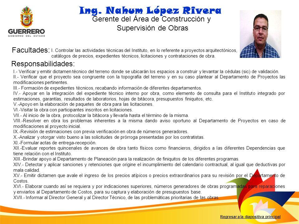 Facultades: Responsabilidades: Regresar a la diapositiva principal Ing. Nahum López Rivera Gerente del Área de Construcción y Supervisión de Obras I.