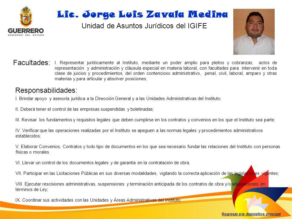 Facultades: Responsabilidades: Regresar a la diapositiva principal Lic. Jorge Luis Zavala Medina Unidad de Asuntos Jurídicos del IGIFE I. Representar
