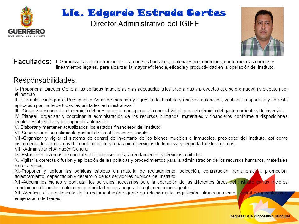 Facultades: Responsabilidades: Regresar a la diapositiva principal Lic. Edgardo Estrada Cortes Director Administrativo del IGIFE I. Garantizar la admi