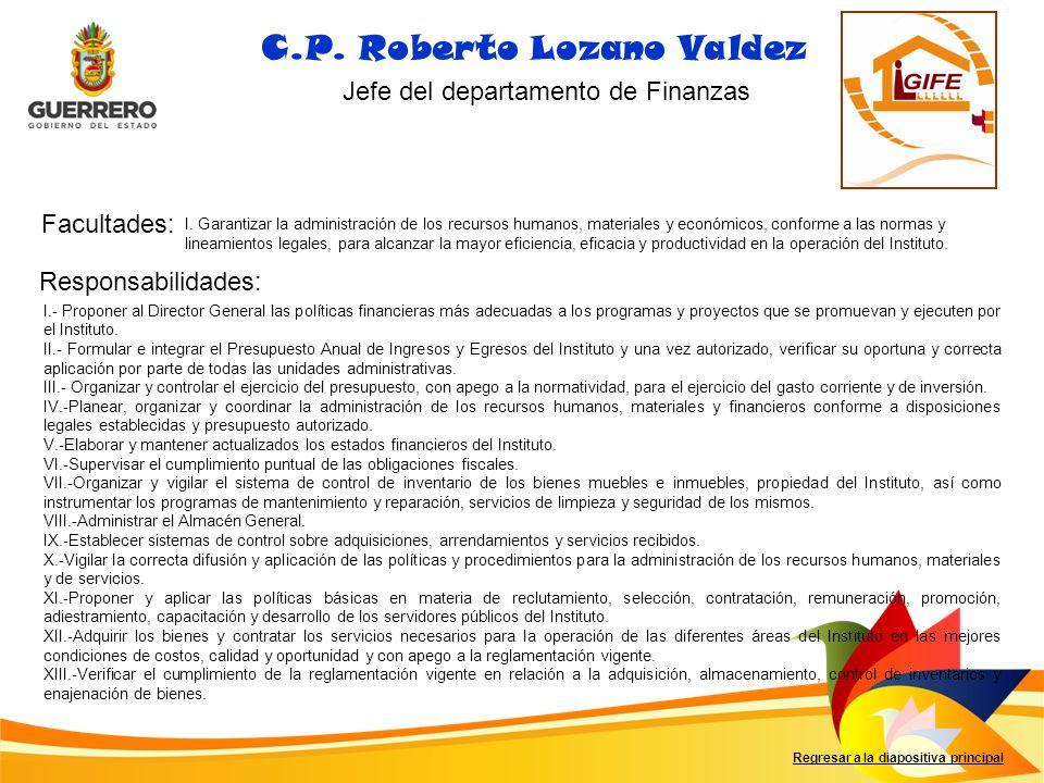 Facultades: Responsabilidades: Regresar a la diapositiva principal C.P. Roberto Lozano Valdez Jefe del departamento de Finanzas I. Garantizar la admin