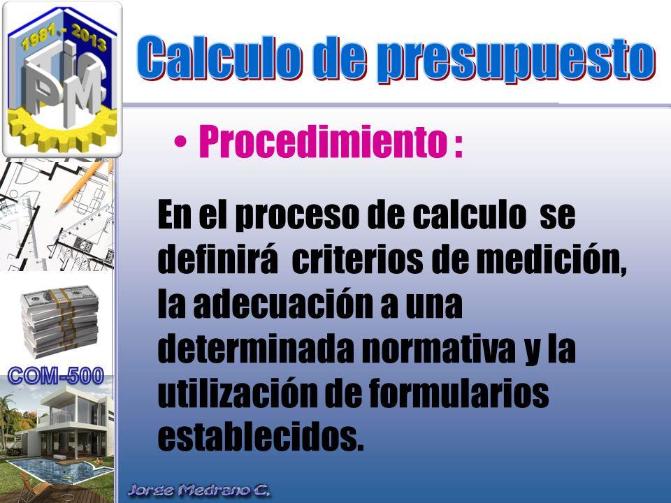 En el proceso de calculo se definirá criterios de medición, la adecuación a una determinada normativa y la utilización de formularios establecidos. Pr