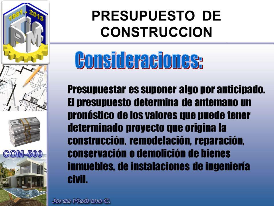 PRESUPUESTO DE CONSTRUCCION Presupuestar es suponer algo por anticipado. El presupuesto determina de antemano un pronóstico de los valores que puede t