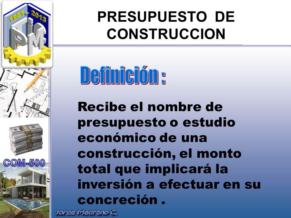PRESUPUESTO DE CONSTRUCCION Recibe el nombre de presupuesto o estudio económico de una construcción, el monto total que implicará la inversión a efect