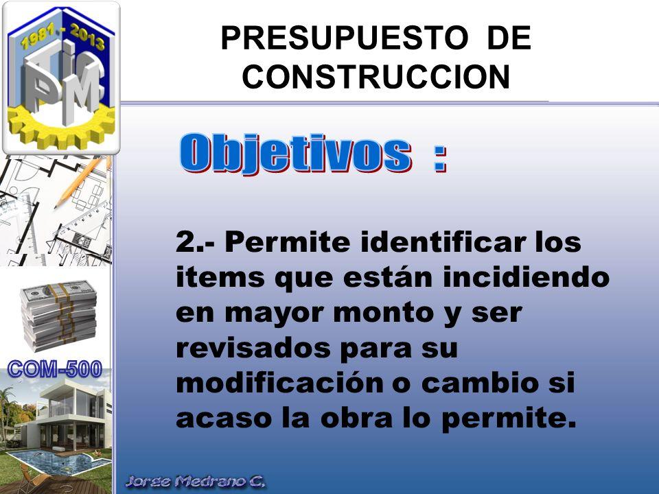 PRESUPUESTO DE CONSTRUCCION 2.- Permite identificar los items que están incidiendo en mayor monto y ser revisados para su modificación o cambio si aca