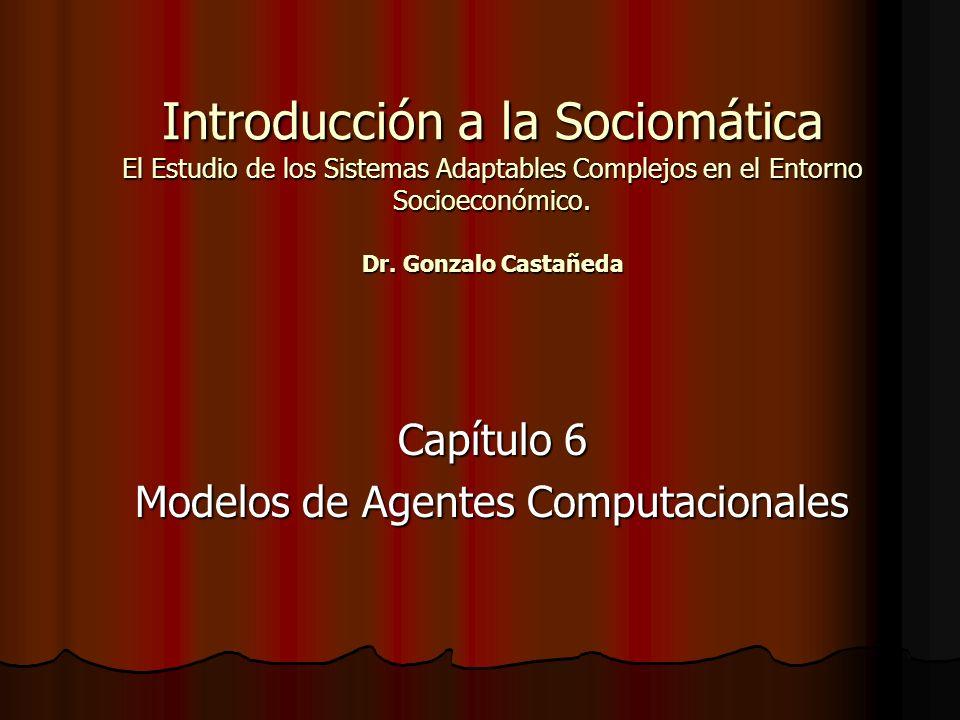 Introducción a la Sociomática El Estudio de los Sistemas Adaptables Complejos en el Entorno Socioeconómico. Dr. Gonzalo Castañeda Capítulo 6 Modelos d