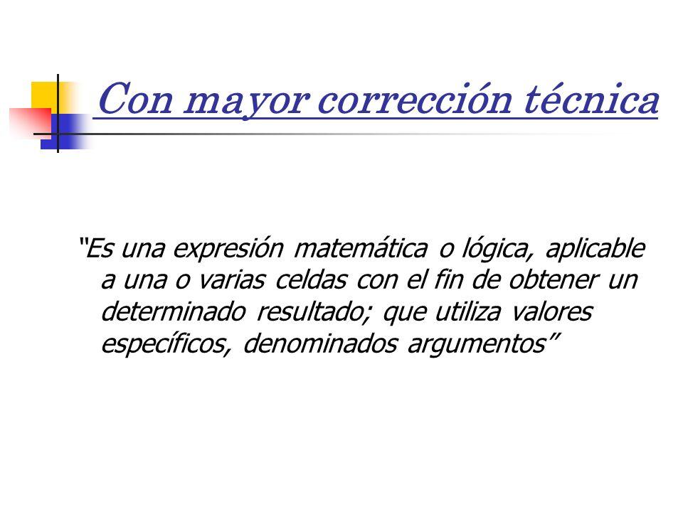 Con mayor corrección técnica Es una expresión matemática o lógica, aplicable a una o varias celdas con el fin de obtener un determinado resultado; que utiliza valores específicos, denominados argumentos