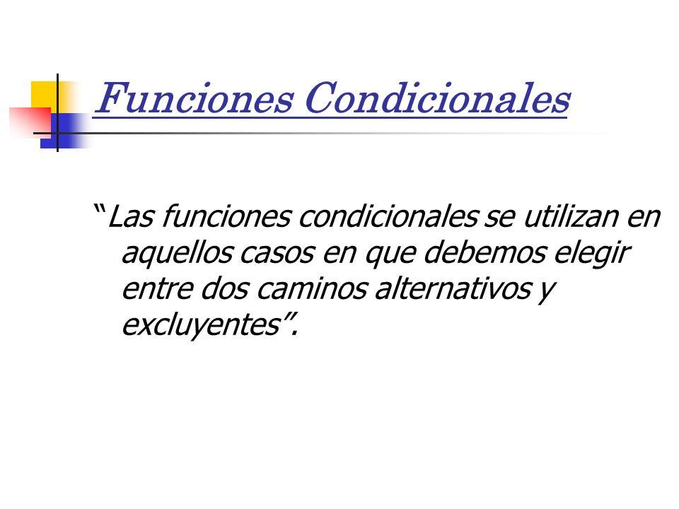 Funciones Condicionales Las funciones condicionales se utilizan en aquellos casos en que debemos elegir entre dos caminos alternativos y excluyentes.