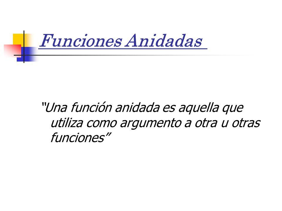 Funciones Anidadas Una función anidada es aquella que utiliza como argumento a otra u otras funciones