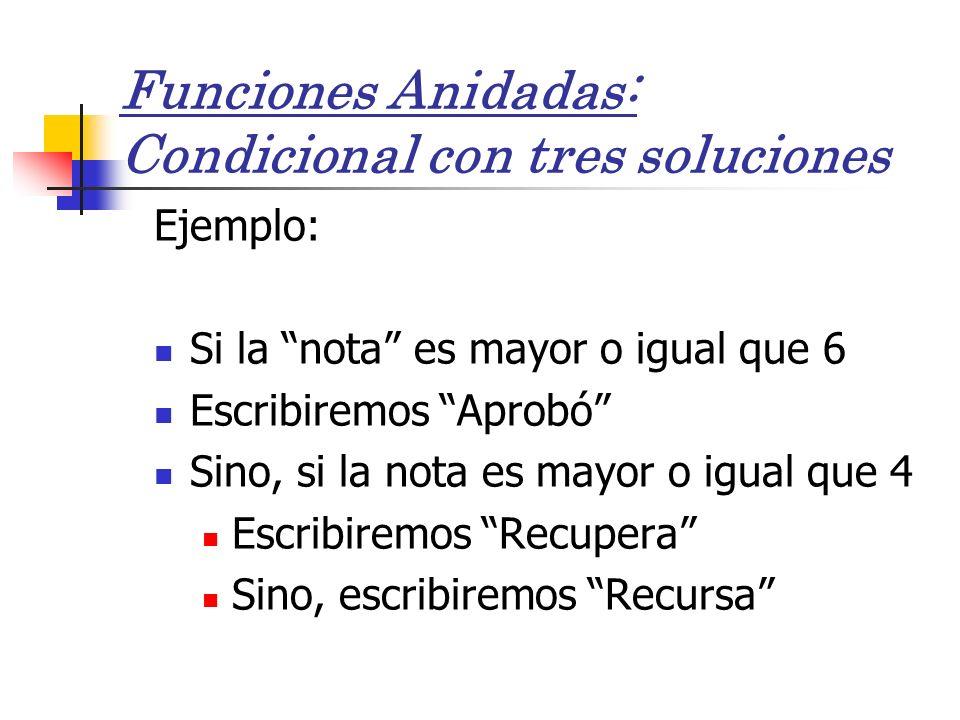 Funciones Anidadas: Condicional con tres soluciones Ejemplo: Si la nota es mayor o igual que 6 Escribiremos Aprobó Sino, si la nota es mayor o igual q