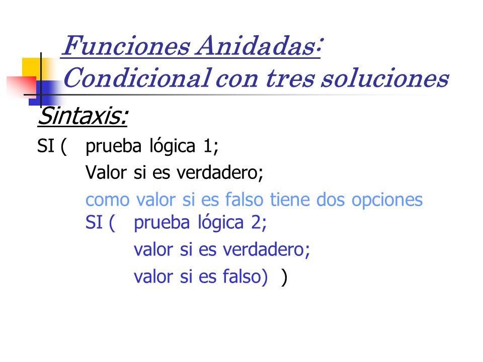 Funciones Anidadas: Condicional con tres soluciones Sintaxis: SI ( prueba lógica 1; Valor si es verdadero; como valor si es falso tiene dos opciones SI (prueba lógica 2; valor si es verdadero; valor si es falso) )