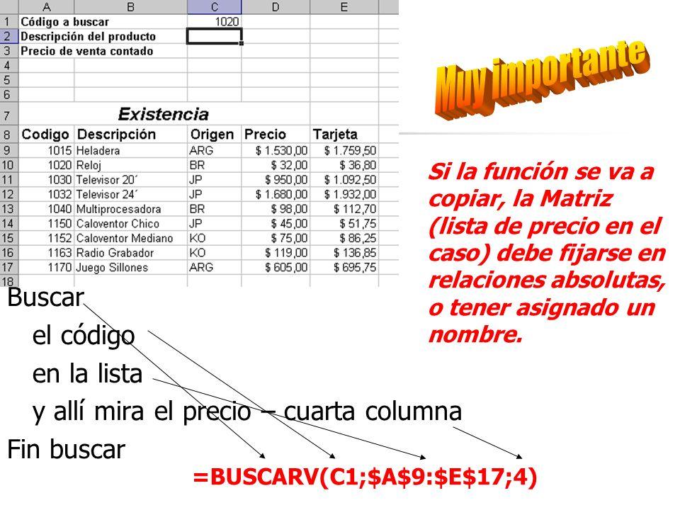 Buscar el código en la lista y allí mira el precio – cuarta columna Fin buscar =BUSCARV(C1;$A$9:$E$17;4) Si la función se va a copiar, la Matriz (lista de precio en el caso) debe fijarse en relaciones absolutas, o tener asignado un nombre.