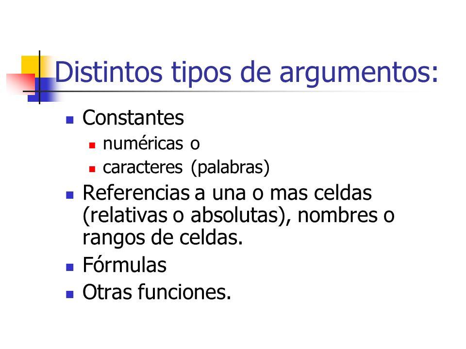 Distintos tipos de argumentos: Constantes numéricas o caracteres (palabras) Referencias a una o mas celdas (relativas o absolutas), nombres o rangos d