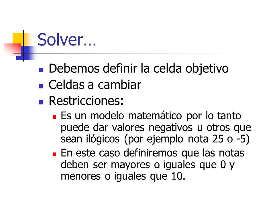Solver… Debemos definir la celda objetivo Celdas a cambiar Restricciones: Es un modelo matemático por lo tanto puede dar valores negativos u otros que sean ilógicos (por ejemplo nota 25 o -5) En este caso definiremos que las notas deben ser mayores o iguales que 0 y menores o iguales que 10.
