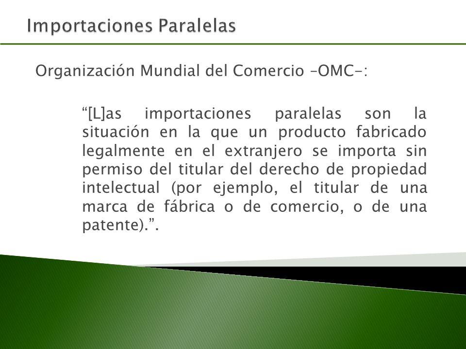 Organización Mundial del Comercio –OMC-: [L]as importaciones paralelas son la situación en la que un producto fabricado legalmente en el extranjero se importa sin permiso del titular del derecho de propiedad intelectual (por ejemplo, el titular de una marca de fábrica o de comercio, o de una patente)..