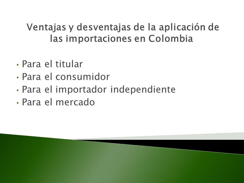 Ventajas y desventajas de la aplicación de las importaciones en Colombia Para el titular Para el consumidor Para el importador independiente Para el mercado