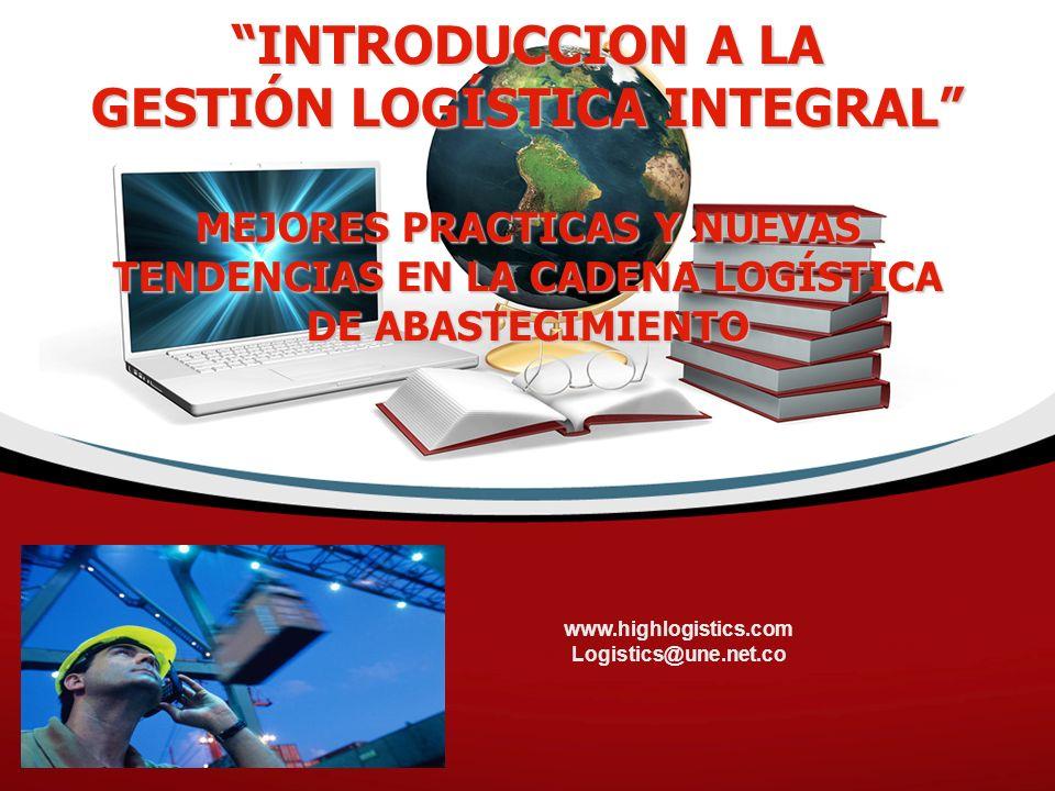 www.highlogistics.com Logistics@une.net.co INTRODUCCION A LA GESTIÓN LOGÍSTICA INTEGRAL MEJORES PRACTICAS Y NUEVAS TENDENCIAS EN LA CADENA LOGÍSTICA DE ABASTECIMIENTO