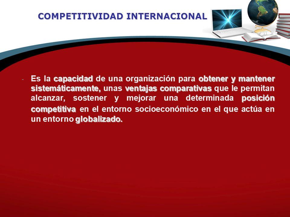 COMPETITIVIDAD INTERNACIONAL capacidadobtener y mantener sistemáticamente,ventajas comparativas posición competitiva globalizado. - Es la capacidad de