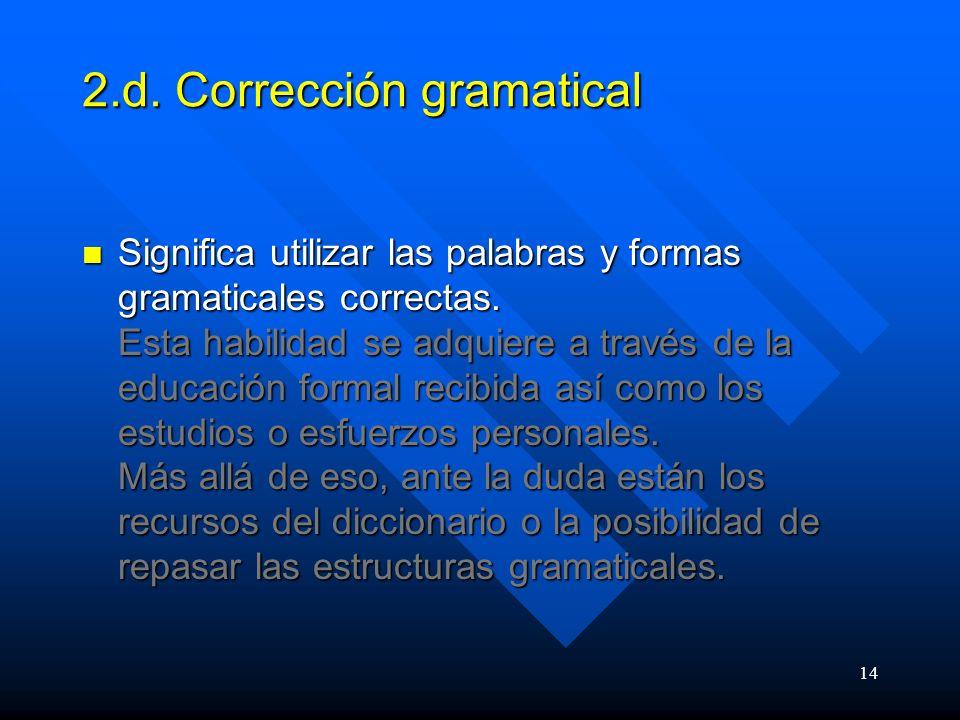 14 2.d.Corrección gramatical Significa utilizar las palabras y formas gramaticales correctas.