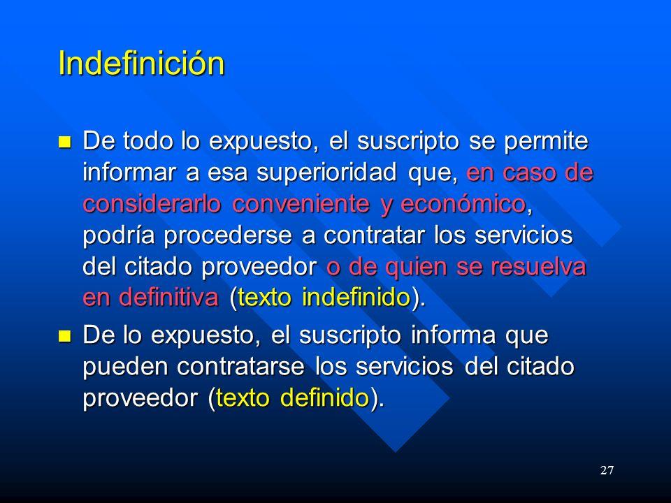 27 Indefinición De todo lo expuesto, el suscripto se permite informar a esa superioridad que, en caso de considerarlo conveniente y económico, podría procederse a contratar los servicios del citado proveedor o de quien se resuelva en definitiva (texto indefinido).