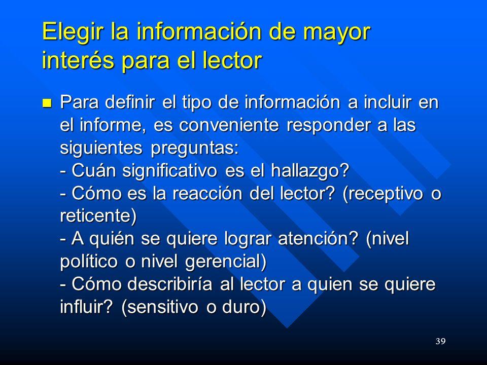 39 Elegir la información de mayor interés para el lector Para definir el tipo de información a incluir en el informe, es conveniente responder a las siguientes preguntas: - Cuán significativo es el hallazgo.