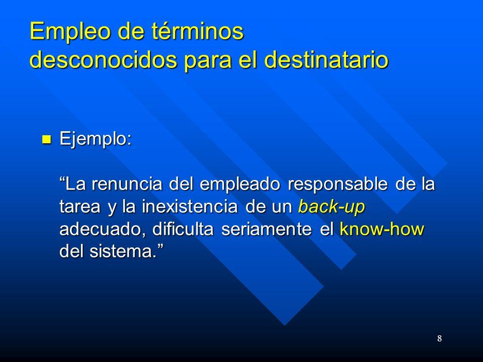 8 Empleo de términos desconocidos para el destinatario Ejemplo: La renuncia del empleado responsable de la tarea y la inexistencia de un back-up adecuado, dificulta seriamente el know-how del sistema.