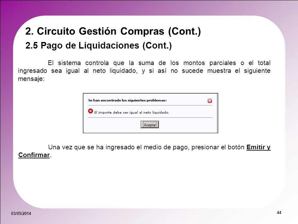 03/05/2014 44 2. Circuito Gestión Compras (Cont.) El sistema controla que la suma de los montos parciales o el total ingresado sea igual al neto liqui