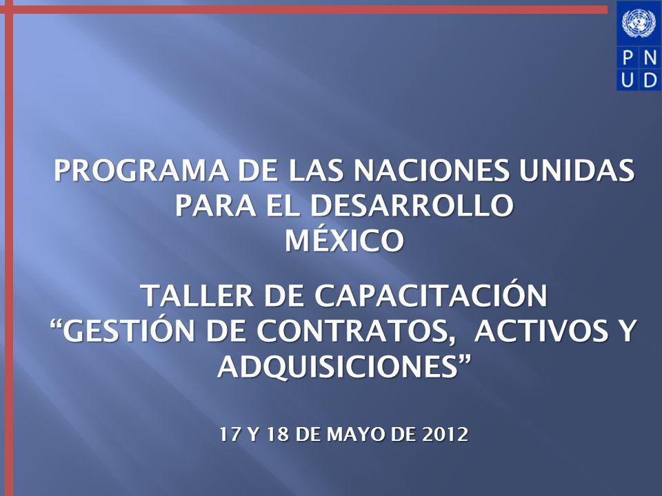 PROGRAMA DE LAS NACIONES UNIDAS PARA EL DESARROLLO MÉXICO TALLER DE CAPACITACIÓN GESTIÓN DE CONTRATOS, ACTIVOS Y ADQUISICIONES 17 Y 18 DE MAYO DE 2012