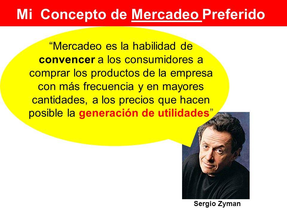 Mi Concepto de Mercadeo Preferido Sergio Zyman Mercadeo es la habilidad de convencer a los consumidores a comprar los productos de la empresa con más
